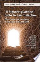 Il Signore guarisce tutte le malattie. Dimensione antropologica e teologica della malattia