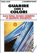 GUARIRE CON I COLORI - AURA-SOMA: TERAPIA COMPLETA DI EQUILIBRIO ENERGETICO
