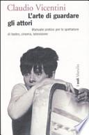 L' arte di guardare gli attori. Manuale pratico per lo spettatore di teatro, cinema, televisione. Ediz. illustrata