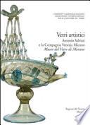 Vetri artistici. Antonio Salviati e la Compagnia Venezia Murano. Museo del vetro di Murano