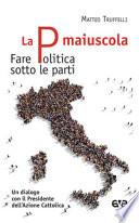 La P maiuscola. Fare politica sotto le parti. Un dialogo con il Presidente dell'Azione Cattolica