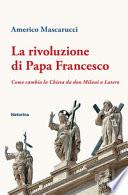 La rivoluzione di Papa Francesco. Come cambia la Chiesa da don Milani a Lutero