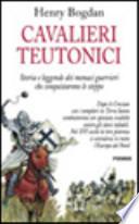 Cavalieri teutonici - Storia e leggende dei monaci guerrieri che conquistarono le steppe