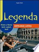 Legenda. Antologia latina. Vivere a Roma: temi, autori, testi. Per i Licei e gli Ist. magistrali