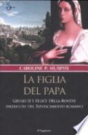 La figlia del papa. Giulio II e Felice Della Rovere iniziatori del Rinascimento romano