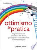 Ottimismo in pratica - La guida indispensabile per cambiare stato d'animo, pensare positivo e vedere il bicchiere mezzo pieno