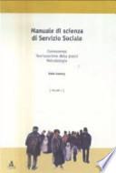 MANUALE DI SCIENZA DEL SERVIZIO SOCIALE. Conoscenza, teorizzazione della prassi, metodologia. Vol. I
