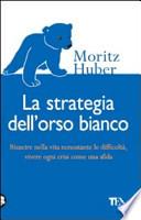La strategia dell'orso bianco. Riuscire nella vita nonostante le difficloltà, vivere ogni crisi come una sfida
