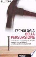Tecnologia della persuasione un'introduzione alla captologia, la disciplina che studia l'uso dei computer per influenzare idee e comportamenti