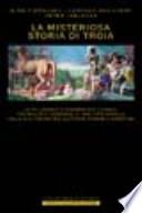 La misteriosa storia di Troia le millenarie e drammatiche vicende, tra realtà e leggenda, di una città simbolo dalla sua fondazione all'epoca romana e bizantina