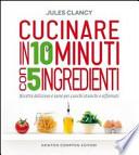 Cucinare in 10 minuti con 5 ingredienti.Ricette deliziose e sane per cuochi stanchi e affamati