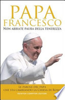 NON ABBIATE PAURA DELLA TENEREZZA Le parole del Papa che sta cambiando la Chiesa di Roma