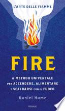 Fire. Il metodo universale per accendere, alimentare e scaldarsi con il fuoco