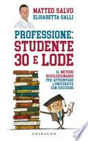 Professione: studente 30 e lode. Il metodo rivoluzionario per affrontare l'universit� con successo