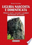 Liguria nascosta e dimenticata. Misteri, storie, racconti e aneddoti dal Ponente al Levante