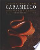Caramello. 150 ricette e le tecniche per realizzarle