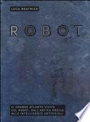 Robot. Il grande atlante visivo sul robot, dall'antica Grecia alle intelligenze artificiali. Ediz. Illustrata