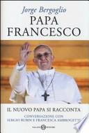 Papa Francesco il nuovo papa si racconta : conversazione con Sergio Rubin e Francesca Ambrogetti