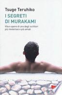 I segreti di Murakami - Vita e opere di uno degli scrittori più misteriosi e più amati