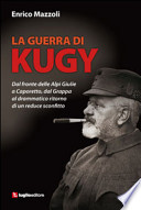 La guerra di Kugy dal fronte delle Alpi Giulie a Caporetto, dal Grappa al drammatico ritorno di un reduce sconfitto
