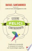 Essere felici controvento. Trasforma le avversità in occasioni di crescita con la psicologia cognitiva