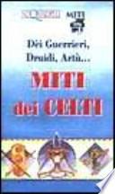 Dèi guerrieri, druidi, Artù. Miti dei celti