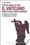 Tutto quello che il Vaticano non vuole sapere. Le bugie. Le cospirazioni. Le rivelazioni. La verità
