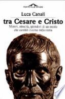 Tra Cesare e Cristo. Misteri, atrocità, Splendori Di Un Secolo Che cambiò Il Corso Della Storia