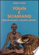 Yogin e sciamano. Guida alla conoscenza e alla pratica sciamanica