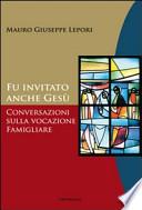 Fu invitato anche Gesù conversazioni sulla vocazione famigliare