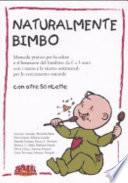 NATURALMENTE BIMBO Manuale pratico per la salute e il benessere del bambino da 0 a 3 anni con i menu e le ricette settimanali per lo svezzamento naturale
