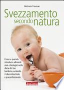 Svezzamento secondo natura. Come e quando introdurre alimenti sani e biologici nella dieta del tuo bambino, evitando il cibo industriale e preconfezionato